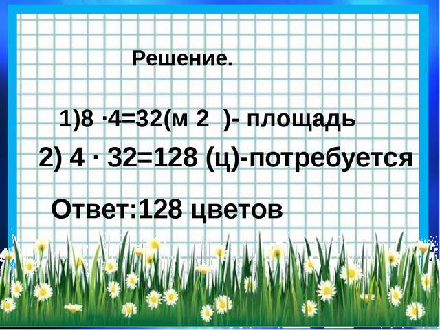 Решение. 1)8 ·4=32(м 2 )- площадь 2) 4 · 32=128 (ц)-потребуется Ответ:128 цве...