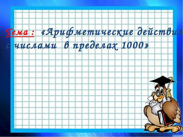 Тема : «Арифметические действия с числами в пределах 1000»