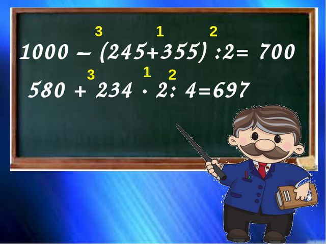 1000 – (245+355) :2= 700 580 + 234 · 2: 4=697 1 1 2 3 2 3