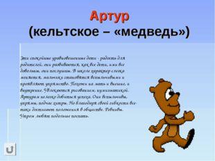 Артур (кельтское – «медведь»)  Эти спокойные уравновешенные дети - радость д