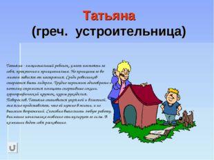 Татьяна (греч. устроительница) Татьяна - эмоциональный ребенок, умеет постоят