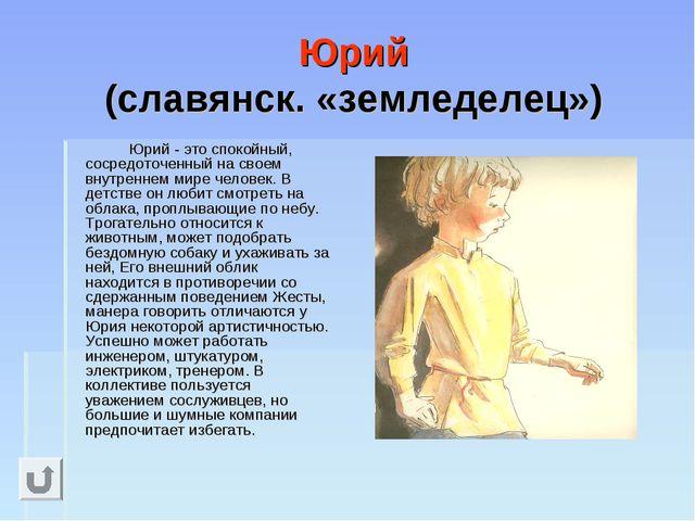 Юрий (славянск. «земледелец») Юрий - это спокойный, сосредоточенный на свое...