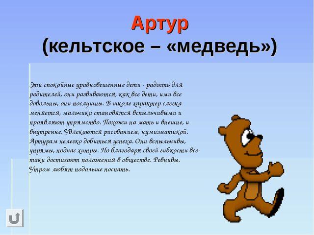 Артур (кельтское – «медведь»)  Эти спокойные уравновешенные дети - радость д...