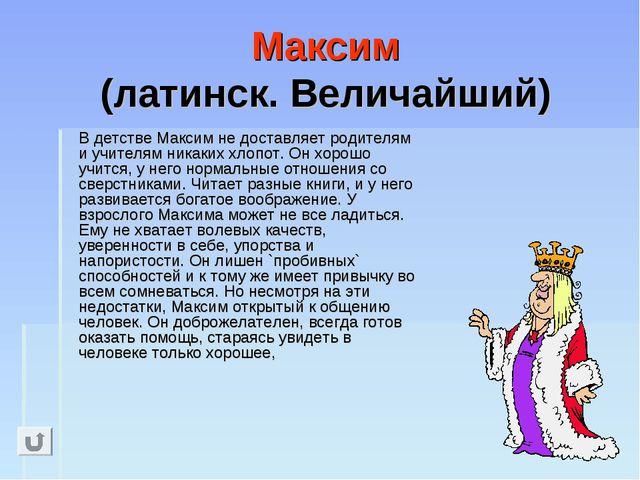 Максим (латинск. Величайший) В детстве Максим не доставляет родителям и учит...