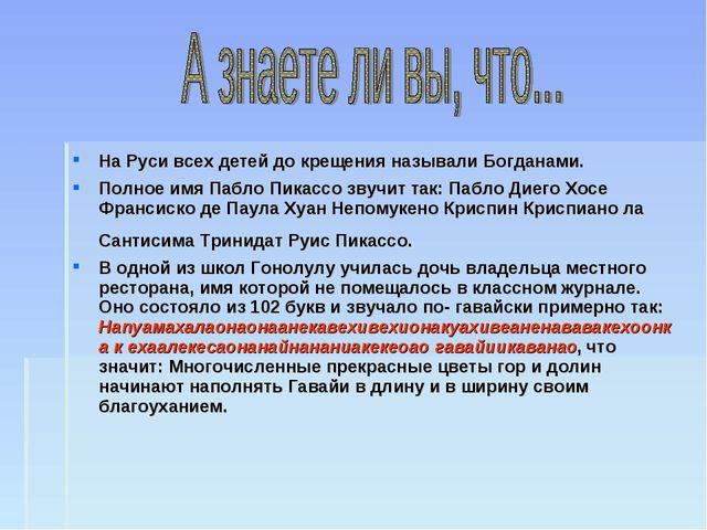 На Руси всех детей до крещения называли Богданами. Полное имя Пабло Пикассо з...