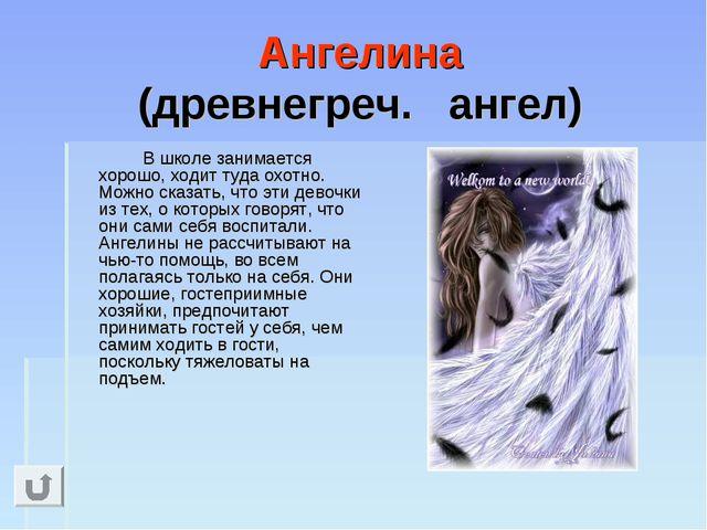 Ангелина (древнегреч. ангел) В школе занимается хорошо, ходит туда охотно....