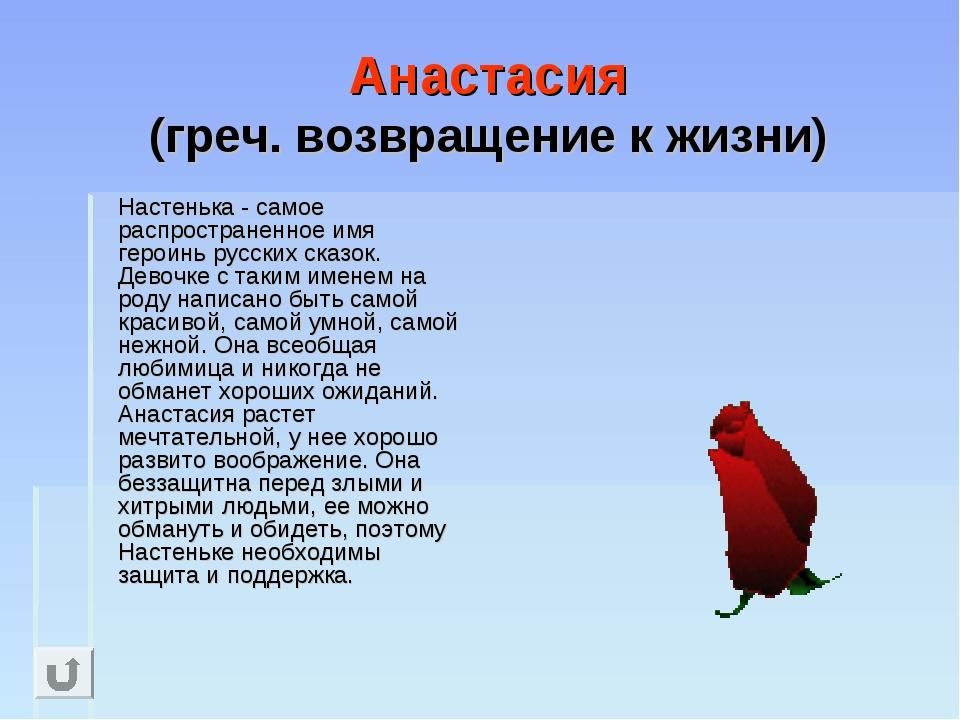 Анастасия (греч. возвращение к жизни) Настенька - самое распространенное имя...
