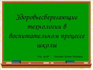 Здоровьесберегающие технологии в воспитательном процессе школы Отв. за ВР Пет