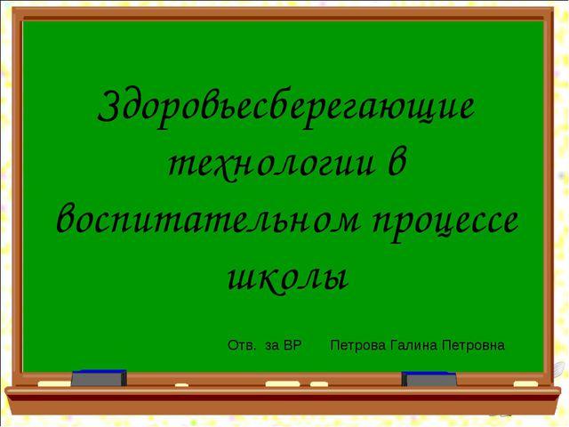 Здоровьесберегающие технологии в воспитательном процессе школы Отв. за ВР Пет...