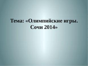 Тема: «Олимпийские игры. Сочи 2014»