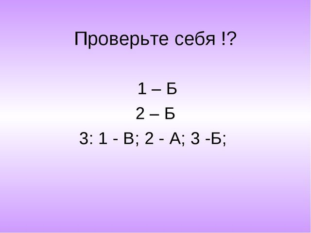 Проверьте себя !? 1 – Б 2 – Б 3: 1 - В; 2 - А; 3 -Б;