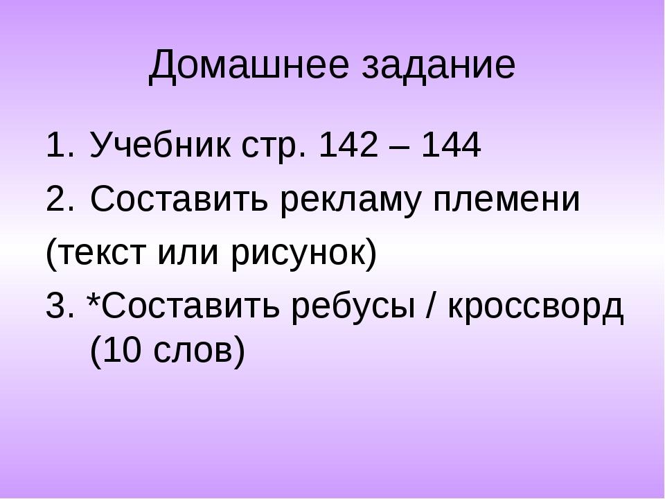 Домашнее задание Учебник стр. 142 – 144 Составить рекламу племени (текст или...