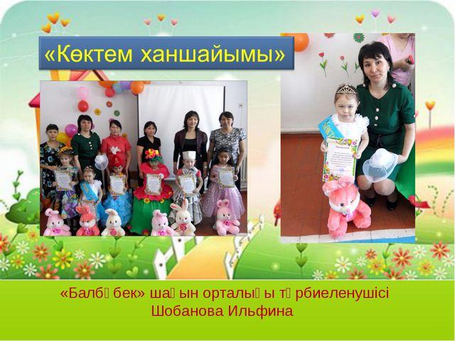 «Балбөбек» шағын орталығы тәрбиеленушісі Шобанова Ильфина