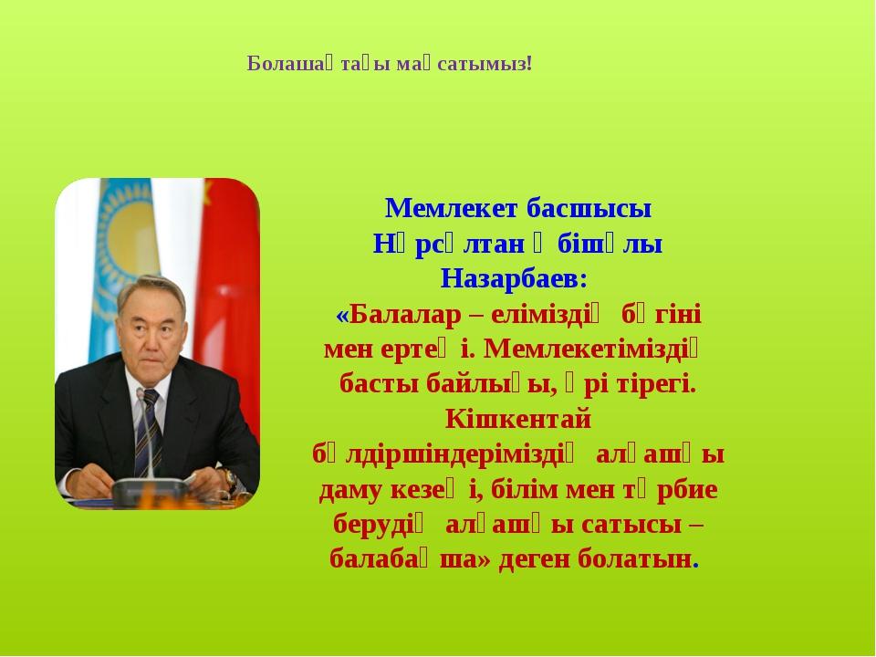 Болашақтағы мақсатымыз! Мемлекет басшысы Нұрсұлтан Әбішұлы Назарбаев: «Балала...