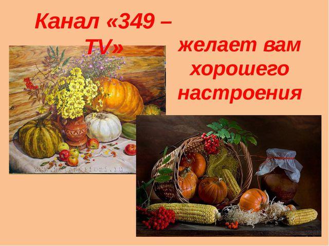 желает вам хорошего настроения Канал «349 – TV»