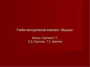 Учебно-методический комплект «Музыка» Авторы: Сергеева Г.П, Е.Д. Критская, Т
