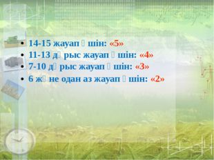 Бағалау белгісі 14-15 жауап үшін: «5» 11-13 дұрыс жауап үшін: «4» 7-10 дұрыс