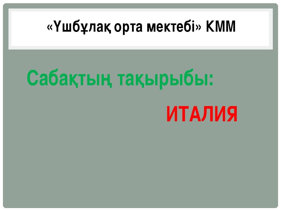 ИТАЛИЯ «Үшбұлақ орта мектебі» КММ Сабақтың тақырыбы: