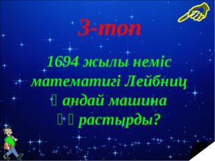 3-топ 1694 жылы неміс математигі Лейбниц қандай машина құрастырды?