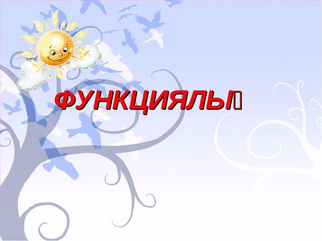 ФУНКЦИЯЛЫҚ