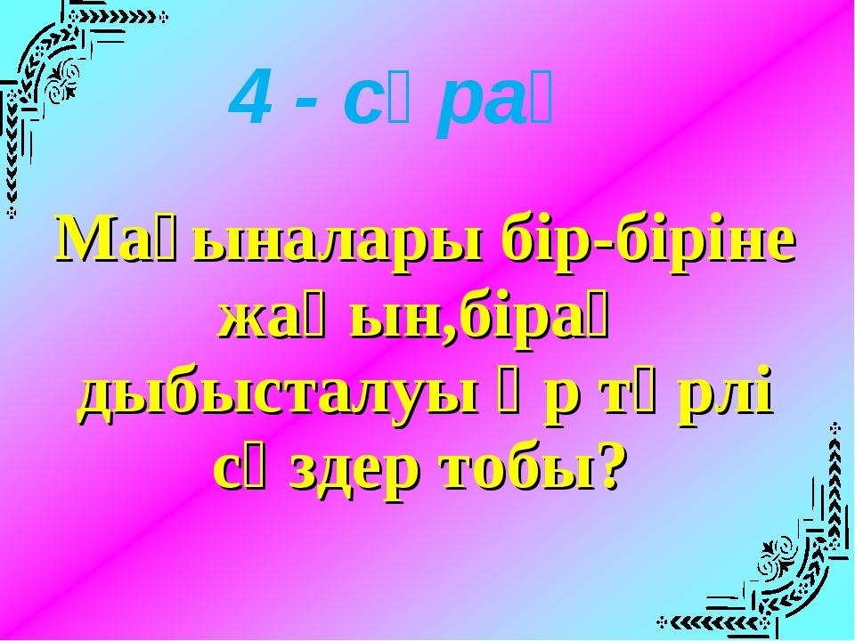 Мағыналары бір-біріне жақын,бірақ дыбысталуы әр түрлі сөздер тобы? 4 - сұрақ