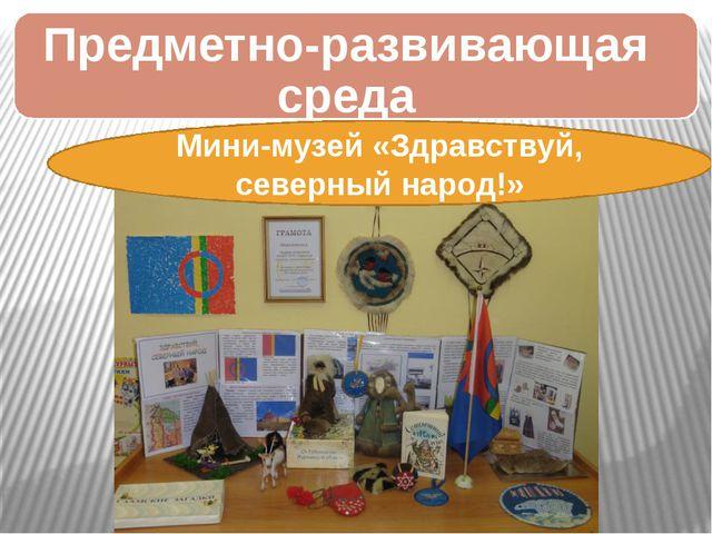 Мини-музей «Здравствуй, северный народ!» Предметно-развивающая среда