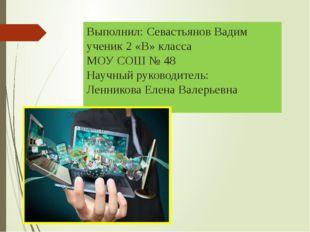 Выполнил: Севастьянов Вадим ученик 2 «В» класса МОУ СОШ № 48 Научный руководи