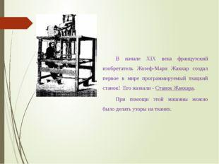 В начале XIX века французский изобретатель Жозеф-Мари Жаккар создал первое в