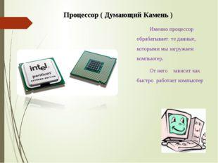 Процессор ( Думающий Камень ) Именно процессор обрабатывает те данные, которы