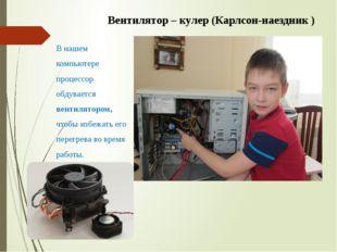 Вентилятор – кулер (Карлсон-наездник ) В нашем компьютере процессор обдуваетс