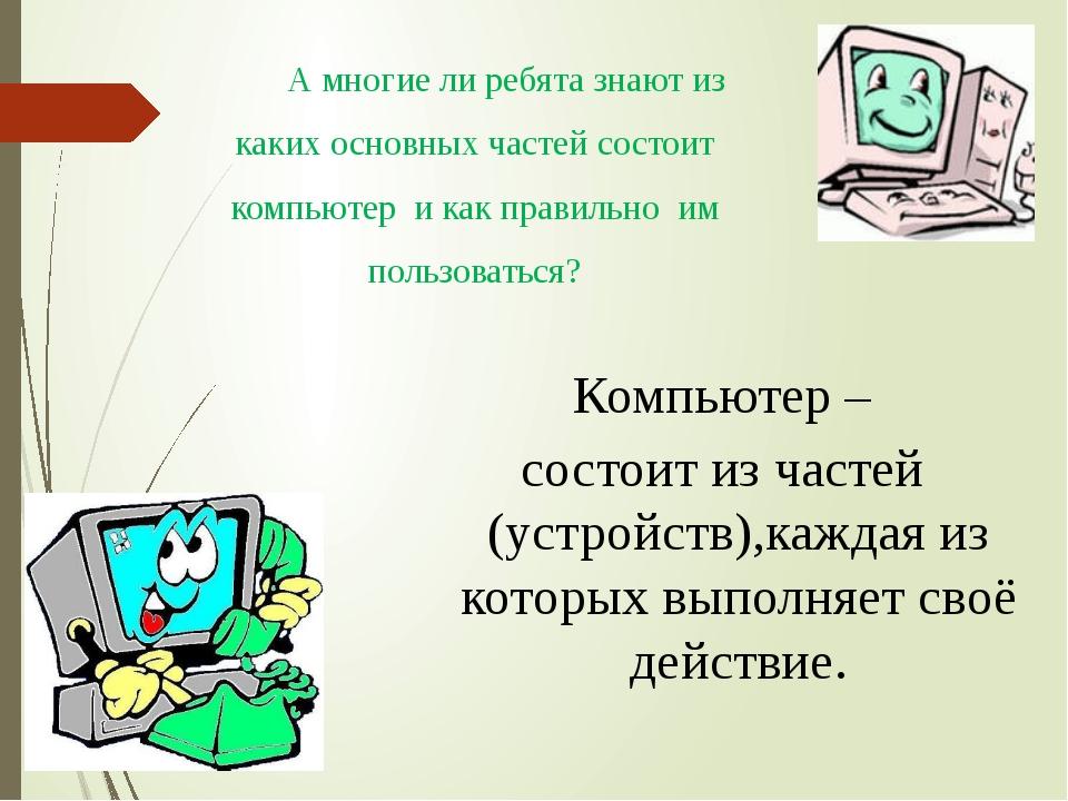 Компьютер – состоит из частей (устройств),каждая из которых выполняет своё де...