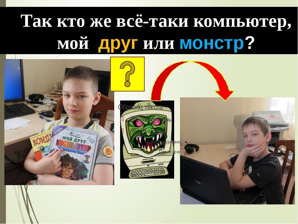 Так кто же всё-таки компьютер, мой друг или монстр?