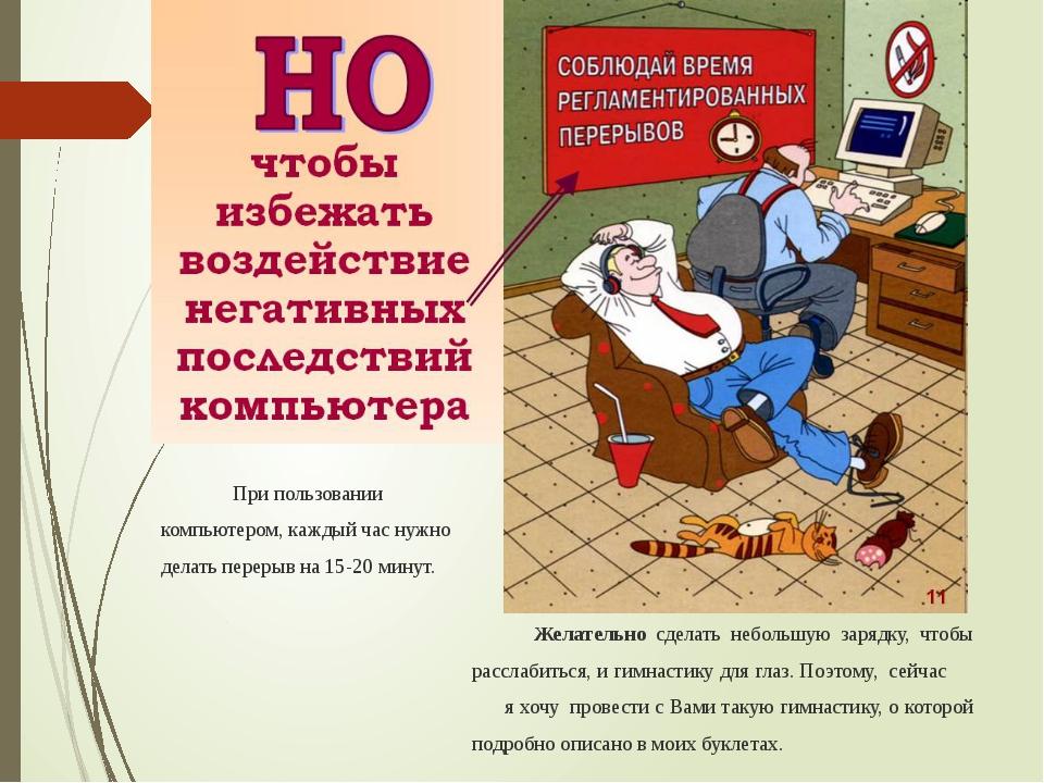 При пользовании компьютером, каждый час нужно делать перерыв на 15-20 минут....