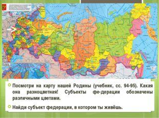 Посмотри на карту нашей Родины (учебник, сс. 94-95). Какая она разноцветная!