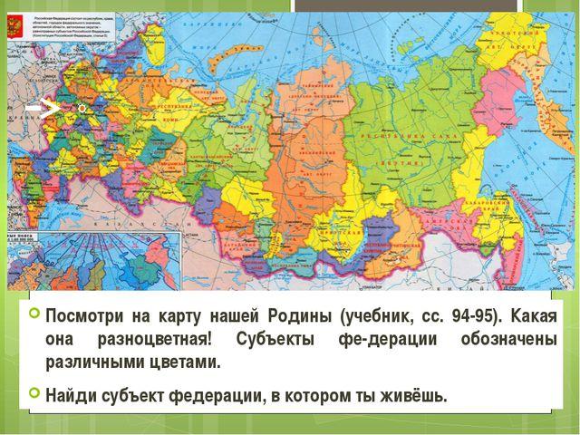 Посмотри на карту нашей Родины (учебник, сс. 94-95). Какая она разноцветная!...