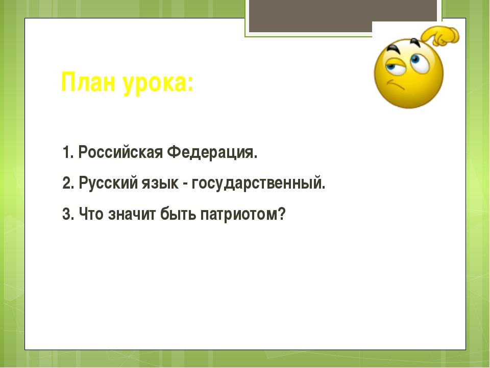 План урока: 1. Российская Федерация. 2. Русский язык - государственный. 3. Чт...