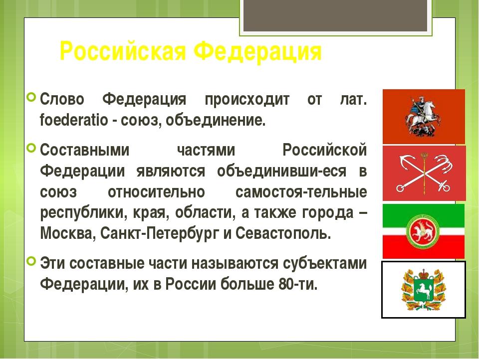 Российская Федерация Слово Федерация происходит от лат. foederatio - союз, об...
