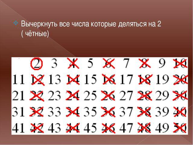 . Вычеркнуть все числа которые деляться на 2 ( чётные)