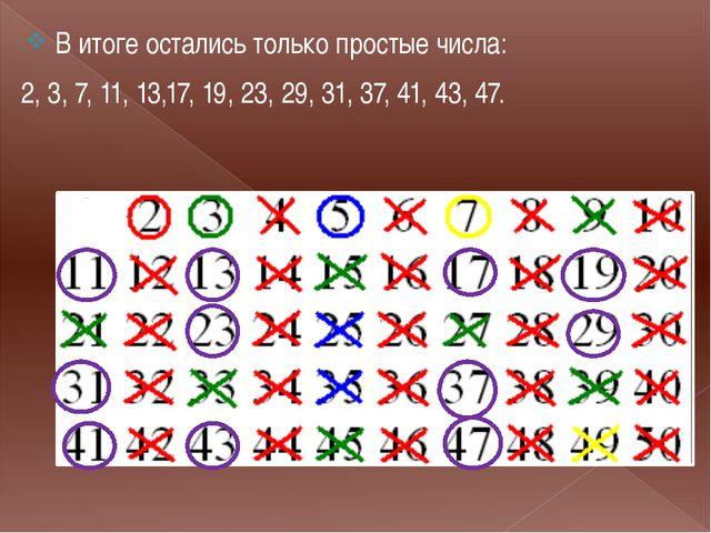 . В итоге остались только простые числа: 2, 3, 7, 11, 13,17, 19, 23, 29, 31,...
