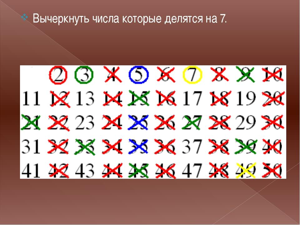 . Вычеркнуть числа которые делятся на 7.