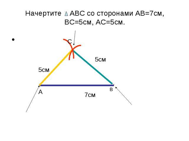 Начертите АВС со сторонами АВ=7см, ВС=5см, АС=5см. 7см А В 5см 5см С