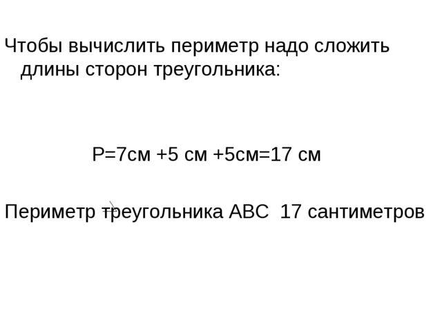 Чтобы вычислить периметр надо сложить длины сторон треугольника: Р=7см +5 см...