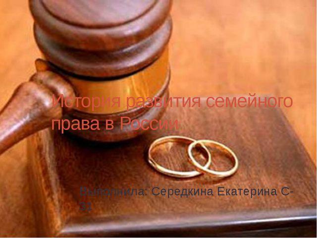 История развития семейного права в России Выполнила: Середкина Екатерина С-31