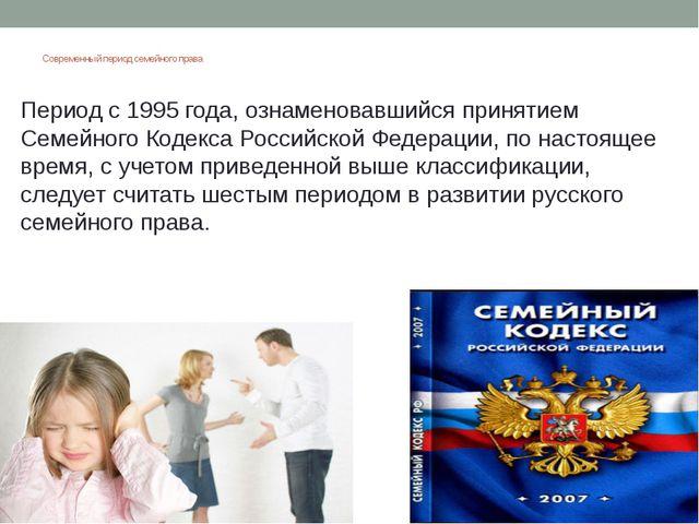 Современный период семейного права Период с 1995 года, ознаменовавшийся приня...
