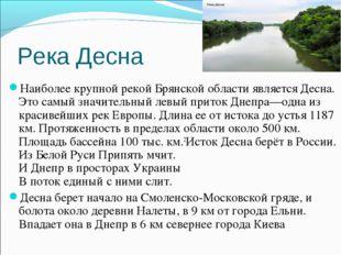 Река Десна Наиболее крупной рекой Брянской области является Десна. Это самый