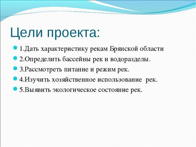 Цели проекта: 1.Дать характеристику рекам Брянской области 2.Определить бассе...