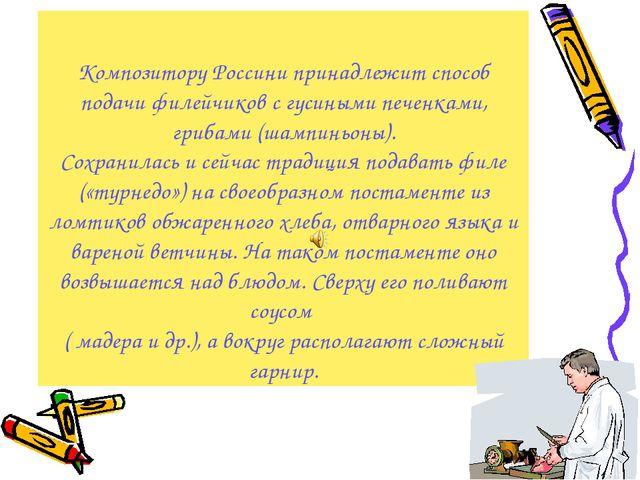 Композитору Россини принадлежит способ подачи филейчиков с гусиными печенками...