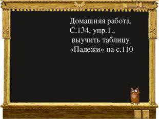 Домашняя работа. С.134, упр.1., выучить таблицу «Падежи» на с.110