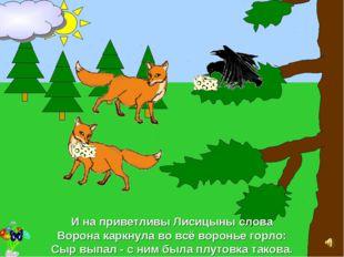 И на приветливы Лисицыны слова Ворона каркнула во всё воронье горло: Сыр выпа
