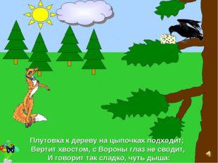 Плутовка к дереву на цыпочках подходит; Вертит хвостом, с Вороны глаз не свод